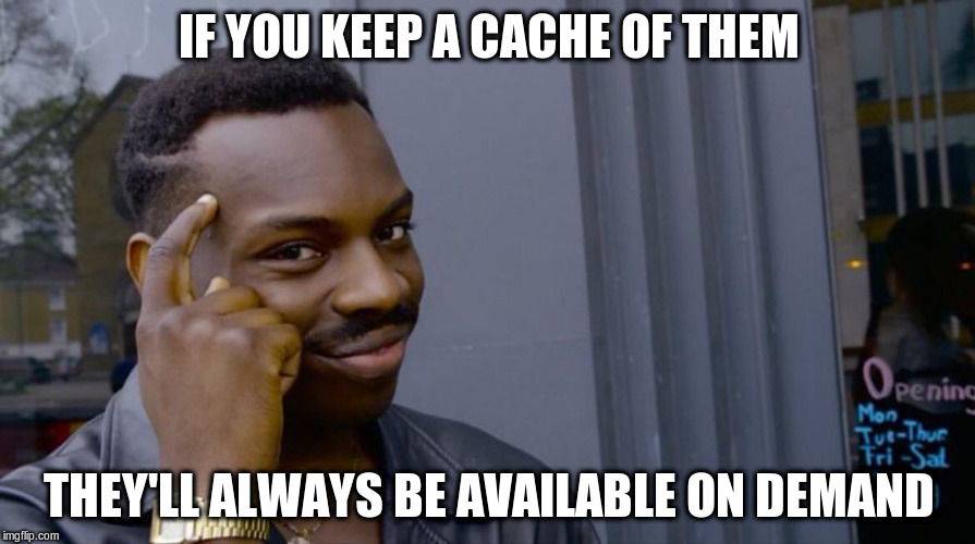 IF YOU KEEP A CACHE OF THEM THEY'LL ALWAYS BE AVAILABLE ON DEMAND | made w/ Imgflip meme maker