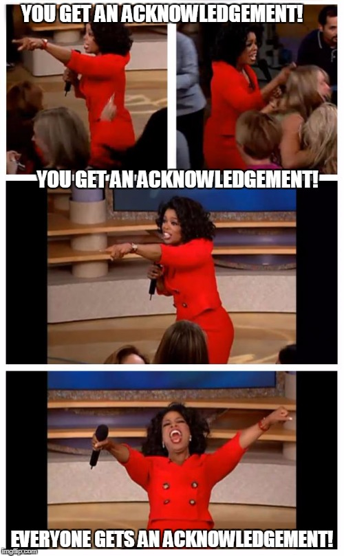 Oprah You Get A Car Everybody Gets A Car Meme | YOU GET AN ACKNOWLEDGEMENT!                                                                                                                  | image tagged in memes,oprah you get a car everybody gets a car | made w/ Imgflip meme maker