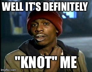 "Y'all Got Any More Of That Meme | WELL IT'S DEFINITELY ""KNOT"" ME 