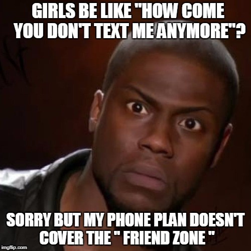 "Kevin hart | GIRLS BE LIKE ""HOW COME YOU DON'T TEXT ME ANYMORE''? SORRY BUT MY PHONE PLAN DOESN'T COVER THE '' FRIEND ZONE "" 