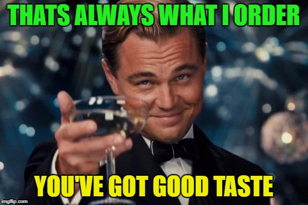 Leonardo Dicaprio Cheers Meme | THATS ALWAYS WHAT I ORDER YOU'VE GOT GOOD TASTE | image tagged in memes,leonardo dicaprio cheers | made w/ Imgflip meme maker