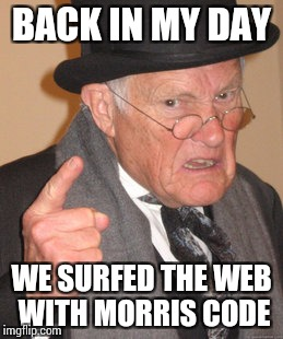 Back In My Day Meme | BACK IN MY DAY WE SURFED THE WEB WITH MORRIS CODE | image tagged in memes,back in my day | made w/ Imgflip meme maker