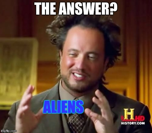 Ancient Aliens Meme | THE ANSWER? ALIENS | image tagged in memes,ancient aliens | made w/ Imgflip meme maker