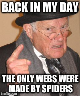 Back In My Day Meme | BACK IN MY DAY THE ONLY WEBS WERE MADE BY SPIDERS | image tagged in memes,back in my day | made w/ Imgflip meme maker