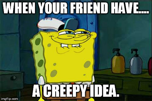 suspicious idea | WHEN YOUR FRIEND HAVE.... A CREEPY IDEA. | image tagged in memes,dont you squidward,creepy,friend | made w/ Imgflip meme maker