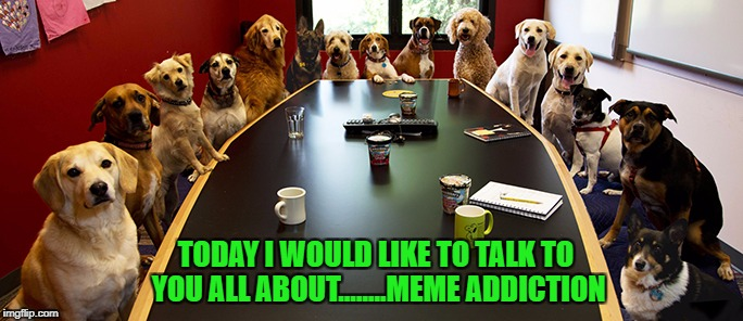 The epidemic is growing!!! |  TODAY I WOULD LIKE TO TALK TO YOU ALL ABOUT........MEME ADDICTION | image tagged in dog meeting,memes,meme addict,funny,dogs,animals | made w/ Imgflip meme maker