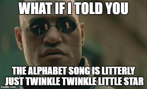Matrix Morpheus Meme | WHAT IF I TOLD YOU THE ALPHABET SONG IS LITTERLY JUST TWINKLE TWINKLE LITTLE STAR | image tagged in memes,matrix morpheus | made w/ Imgflip meme maker