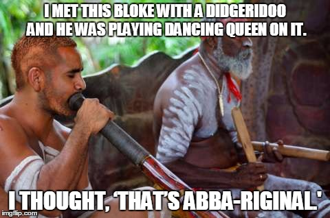 aboriginal | I MET THIS BLOKE WITH A DIDGERIDOO AND HE WAS PLAYING DANCING QUEEN ON IT. I THOUGHT, 'THAT'S ABBA-RIGINAL.' | image tagged in aboriginal | made w/ Imgflip meme maker