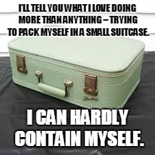 I'LL TELL YOU WHAT I LOVE DOING MORE THAN ANYTHING – TRYING TO PACK MYSELF IN A SMALL SUITCASE. I CAN HARDLY CONTAIN MYSELF. | image tagged in case | made w/ Imgflip meme maker