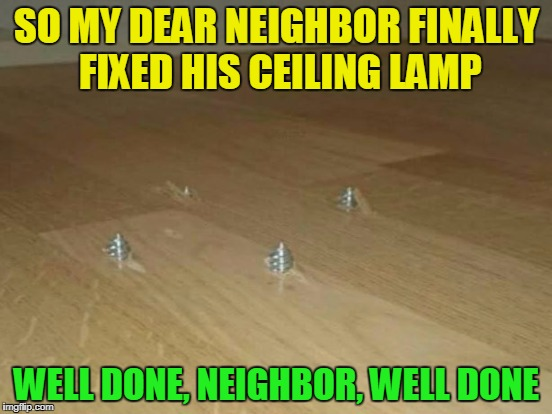 Trust me, he said, I'm an electrician. I was shocked. | SO MY DEAR NEIGHBOR FINALLY FIXED HIS CEILING LAMP WELL DONE, NEIGHBOR, WELL DONE | image tagged in funny,memes,fail,worker,you did it wrong | made w/ Imgflip meme maker