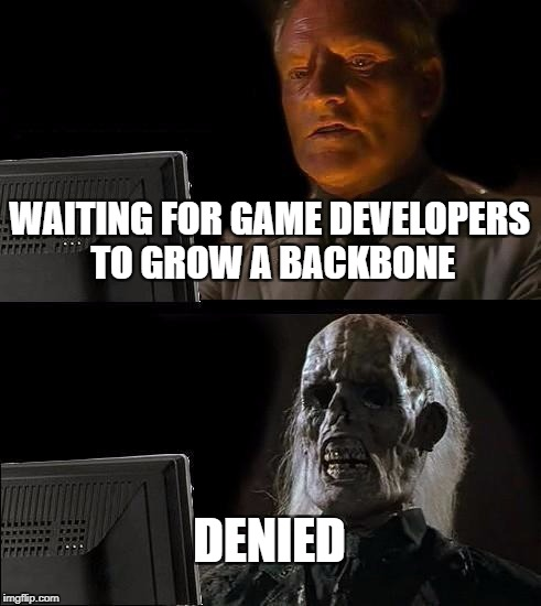 Ill Just Wait Here Meme | WAITING FOR GAME DEVELOPERS TO GROW A BACKBONE DENIED | image tagged in memes,ill just wait here | made w/ Imgflip meme maker