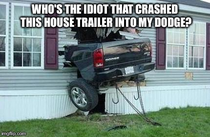 funny car crash | WHO'S THE IDIOT THAT CRASHED THIS HOUSE TRAILER INTO MY DODGE? | image tagged in funny car crash | made w/ Imgflip meme maker