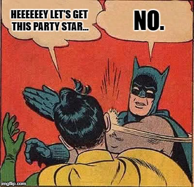 Batman Slapping Robin Meme | HEEEEEEY LET'S GET THIS PARTY STAR... NO. | image tagged in memes,batman slapping robin | made w/ Imgflip meme maker