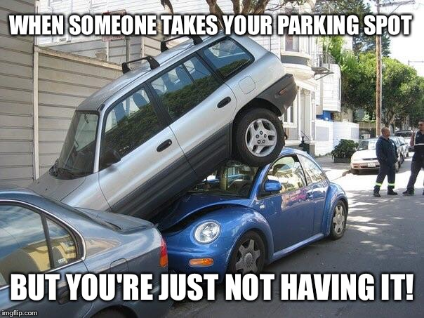 Car parking  | WHEN SOMEONE TAKES YOUR PARKING SPOT BUT YOU'RE JUST NOT HAVING IT! | image tagged in car parking | made w/ Imgflip meme maker
