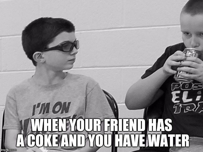 Ryan is sad and depressed | WHEN YOUR FRIEND HAS A COKE AND YOU HAVE WATER | image tagged in funny,depression | made w/ Imgflip meme maker