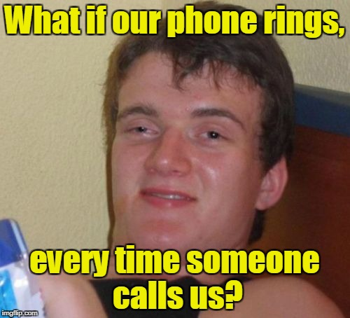 10 Guy Meme | What if our phone rings, every time someone calls us? | image tagged in memes,10 guy | made w/ Imgflip meme maker