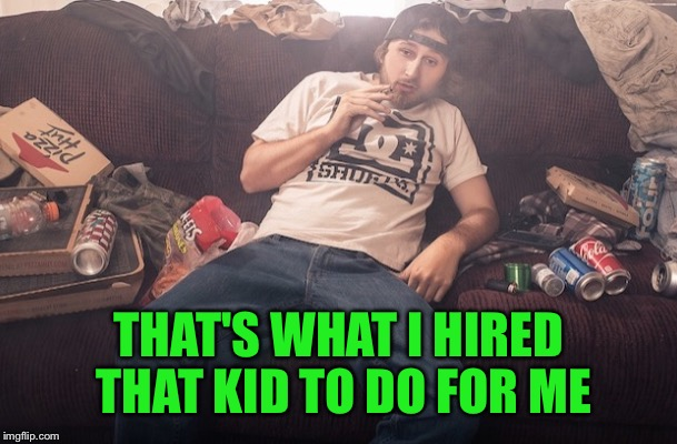 THAT'S WHAT I HIRED THAT KID TO DO FOR ME | made w/ Imgflip meme maker