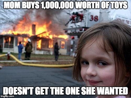 Disaster Girl Meme | MOM BUYS 1,000,000 WORTH OF TOYS DOESN'T GET THE ONE SHE WANTED | image tagged in memes,disaster girl | made w/ Imgflip meme maker