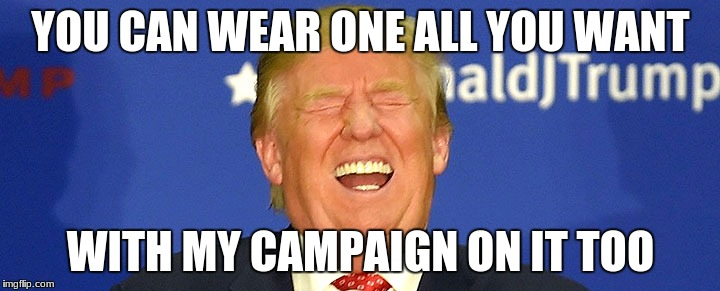 YOU CAN WEAR ONE ALL YOU WANT WITH MY CAMPAIGN ON IT TOO | made w/ Imgflip meme maker