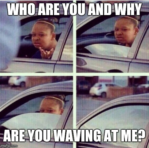 Here is another template I was sent! Sent by Jessica_ and my by GoldBerry! | WHO ARE YOU AND WHY ARE YOU WAVING AT ME? | image tagged in sir_unknown,black girl wat,car | made w/ Imgflip meme maker