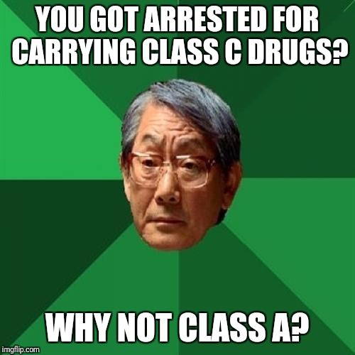 Hope this is not 'A' repost. #FailureOffspring #FailureLogic | YOU GOT ARRESTED FOR CARRYING CLASS C DRUGS? WHY NOT CLASS A? | image tagged in memes,high expectations asian father,drugs,class,lol,wtf | made w/ Imgflip meme maker