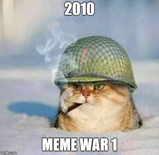 meme war: the beginning | 2010 MEME WAR 1 | image tagged in war cat | made w/ Imgflip meme maker