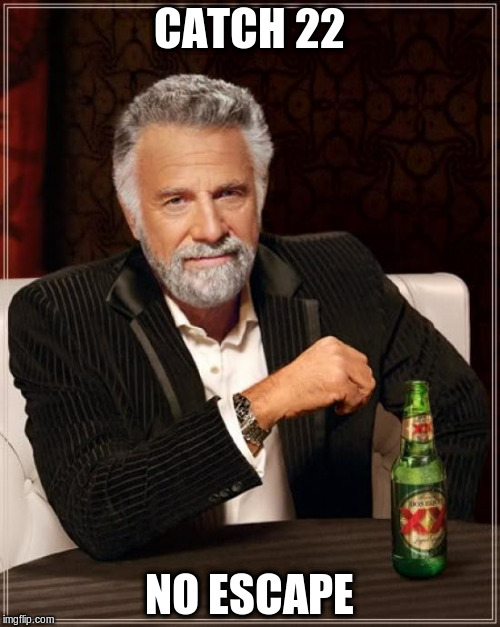 The Most Interesting Man In The World Meme | CATCH 22 NO ESCAPE | image tagged in memes,the most interesting man in the world | made w/ Imgflip meme maker