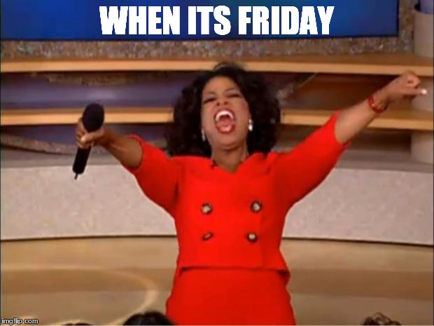 Oprah You Get A Meme | WHEN ITS FRIDAY | image tagged in memes,oprah you get a | made w/ Imgflip meme maker