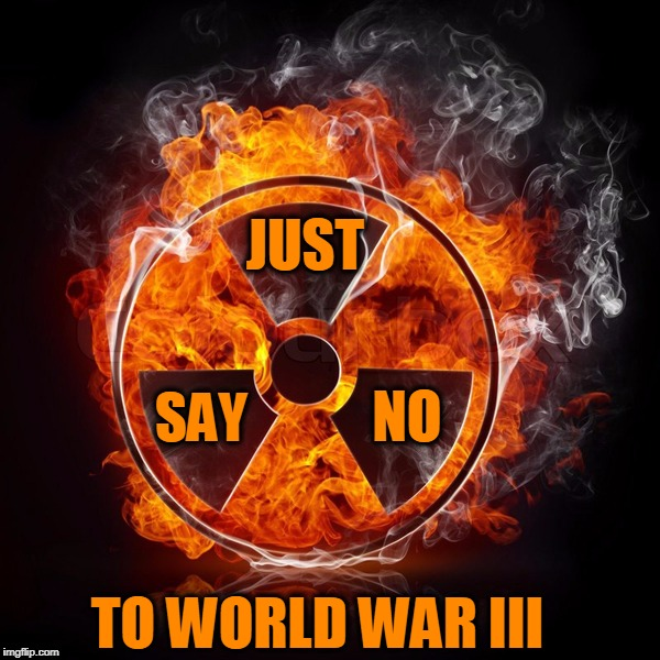 Just Say No to World War III | JUST SAY NO TO WORLD WAR III | image tagged in just say no,world war iii,wwiii,radioactive,war,peace | made w/ Imgflip meme maker