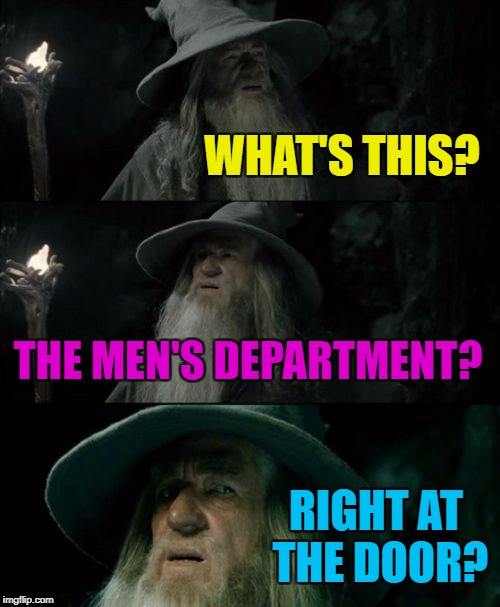 Usually they're at the back of the shop... Or upstairs... Or downstairs... The struggle is real :) | WHAT'S THIS? THE MEN'S DEPARTMENT? RIGHT AT THE DOOR? | image tagged in memes,confused gandalf,shopping,men's department | made w/ Imgflip meme maker