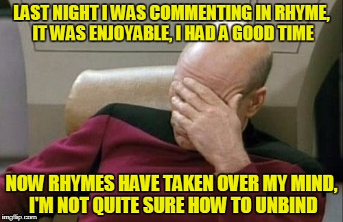 Credit to Raydog for introducing me rhyming comments many months ago! | LAST NIGHT I WAS COMMENTING IN RHYME, IT WAS ENJOYABLE, I HAD A GOOD TIME NOW RHYMES HAVE TAKEN OVER MY MIND, I'M NOT QUITE SURE HOW TO UNBI | image tagged in memes,captain picard facepalm,rhymes,comments,logic has no place here | made w/ Imgflip meme maker
