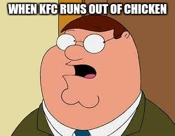 Family Guy Peter | WHEN KFC RUNS OUT OF CHICKEN | image tagged in memes,family guy peter | made w/ Imgflip meme maker