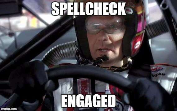 SPELLCHECK ENGAGED | image tagged in ricky bobby,spelling,grammar nazi | made w/ Imgflip meme maker