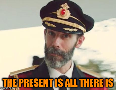 THE PRESENT IS ALL THERE IS | made w/ Imgflip meme maker
