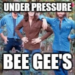 UNDER PRESSURE BEE GEE'S | made w/ Imgflip meme maker