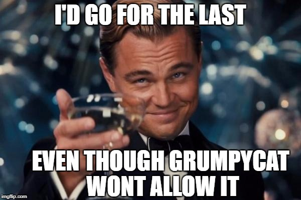 Leonardo Dicaprio Cheers Meme | I'D GO FOR THE LAST EVEN THOUGH GRUMPYCAT WONT ALLOW IT | image tagged in memes,leonardo dicaprio cheers | made w/ Imgflip meme maker
