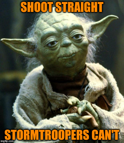 Star Wars Yoda Meme | SHOOT STRAIGHT STORMTROOPERS CAN'T | image tagged in memes,star wars yoda | made w/ Imgflip meme maker