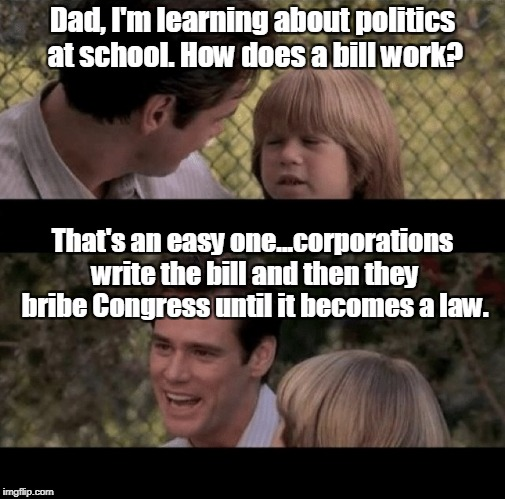 Liar Liar my teacher says | Dad, I'm learning about politics at school. How does a bill work? That's an easy one...corporations write the bill and then they bribe Congr | image tagged in liar liar my teacher says | made w/ Imgflip meme maker