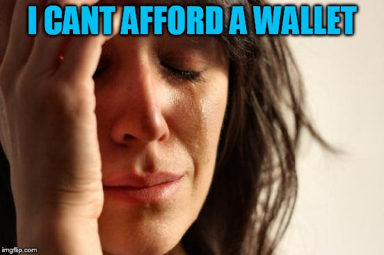 First World Problems Meme | I CANT AFFORD A WALLET | image tagged in memes,first world problems | made w/ Imgflip meme maker