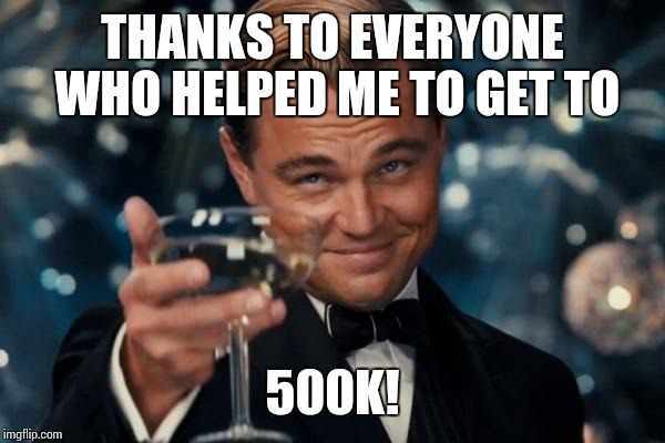 If I put everyone who helped me up here it would break. So many helped and so many to thank! Thank you for half a million!! :D | THANKS TO EVERYONE WHO HELPED ME TO GET TO 500K! | image tagged in memes,leonardo dicaprio cheers,500k,sir_unknown | made w/ Imgflip meme maker