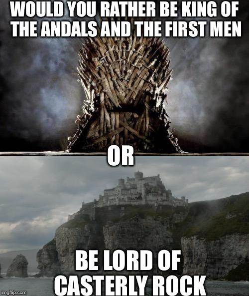 Would you rather  | WOULD YOU RATHER BE KING OF THE ANDALS AND THE FIRST MEN BE LORD OF CASTERLY ROCK OR | image tagged in game of thrones | made w/ Imgflip meme maker