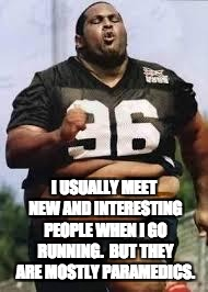 Fat run | I USUALLY MEET NEW AND INTERESTING PEOPLE WHEN I GO RUNNING.  BUT THEY ARE MOSTLY PARAMEDICS. | image tagged in fat run | made w/ Imgflip meme maker