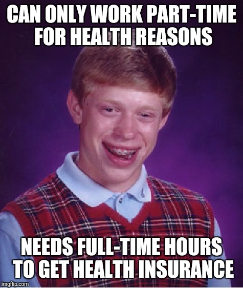 Bad Luck Brian Meme | CAN ONLY WORK PART-TIME FOR HEALTH REASONS NEEDS FULL-TIME HOURS TO GET HEALTH INSURANCE | image tagged in memes,bad luck brian | made w/ Imgflip meme maker