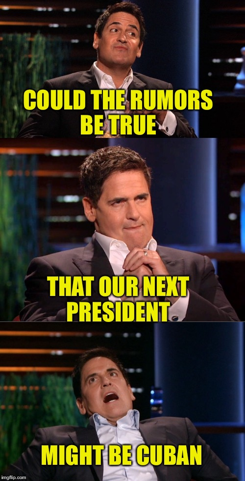 In case you haven't heard yet.... | COULD THE RUMORS BE TRUE MIGHT BE CUBAN THAT OUR NEXT PRESIDENT | image tagged in mark cuban,presidential race,no way | made w/ Imgflip meme maker