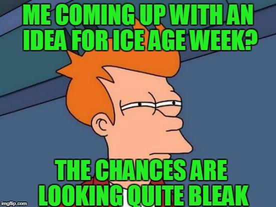 Futurama Fry Meme | ME COMING UP WITH AN IDEA FOR ICE AGE WEEK? THE CHANCES ARE LOOKING QUITE BLEAK | image tagged in memes,futurama fry | made w/ Imgflip meme maker