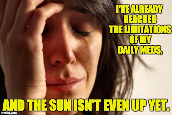First World Problems Meme | I'VE ALREADY REACHED THE LIMITATIONS OF MY DAILY MEDS, AND THE SUN ISN'T EVEN UP YET. | image tagged in memes,first world problems | made w/ Imgflip meme maker