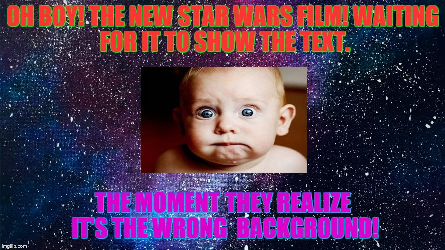 The star wars mess up! :) | OH BOY!THE NEW STAR WARS FILM!WAITING FORIT TO SHOW THE TEXT. THE MOMENT THEY REALIZE IT'S THE WRONG BACKGROUND! | image tagged in star wars,dumbmoment,lol | made w/ Imgflip meme maker