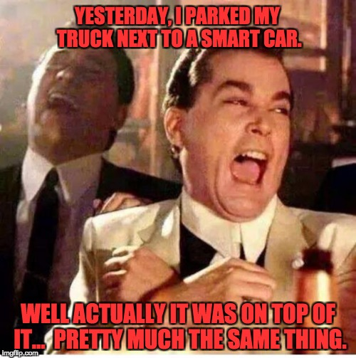 goodfellas | YESTERDAY, I PARKED MY TRUCK NEXT TO A SMART CAR. WELL ACTUALLY IT WAS ON TOP OF IT...  PRETTY MUCH THE SAME THING. | image tagged in goodfellas | made w/ Imgflip meme maker