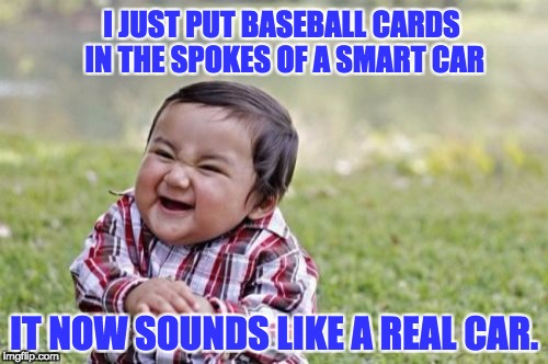 Evil Toddler Meme | I JUST PUT BASEBALL CARDS IN THE SPOKES OF A SMART CAR IT NOW SOUNDS LIKE A REAL CAR. | image tagged in memes,evil toddler | made w/ Imgflip meme maker