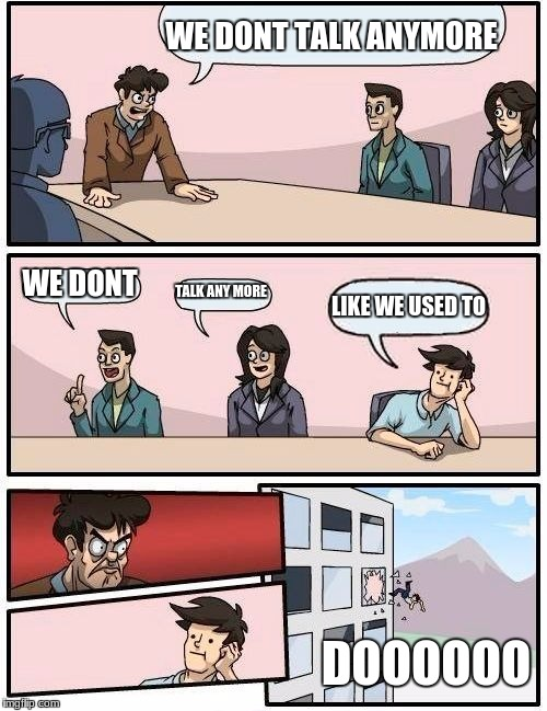 Boardroom Meeting Suggestion Meme | WE DONT TALK ANYMORE WE DONT TALK ANY MORE LIKE WE USED TO DOOOOOO | image tagged in memes,boardroom meeting suggestion | made w/ Imgflip meme maker